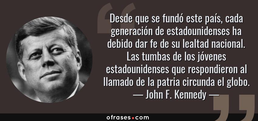 Frases de John F. Kennedy - Desde que se fundó este país, cada generación de estadounidenses ha debido dar fe de su lealtad nacional. Las tumbas de los jóvenes estadounidenses que respondieron al llamado de la patria circunda el globo.