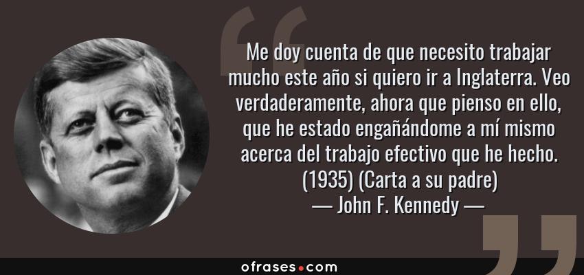Frases de John F. Kennedy - Me doy cuenta de que necesito trabajar mucho este año si quiero ir a Inglaterra. Veo verdaderamente, ahora que pienso en ello, que he estado engañándome a mí mismo acerca del trabajo efectivo que he hecho. (1935) (Carta a su padre)