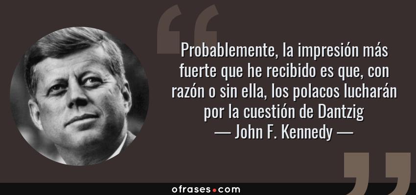 Frases de John F. Kennedy - Probablemente, la impresión más fuerte que he recibido es que, con razón o sin ella, los polacos lucharán por la cuestión de Dantzig
