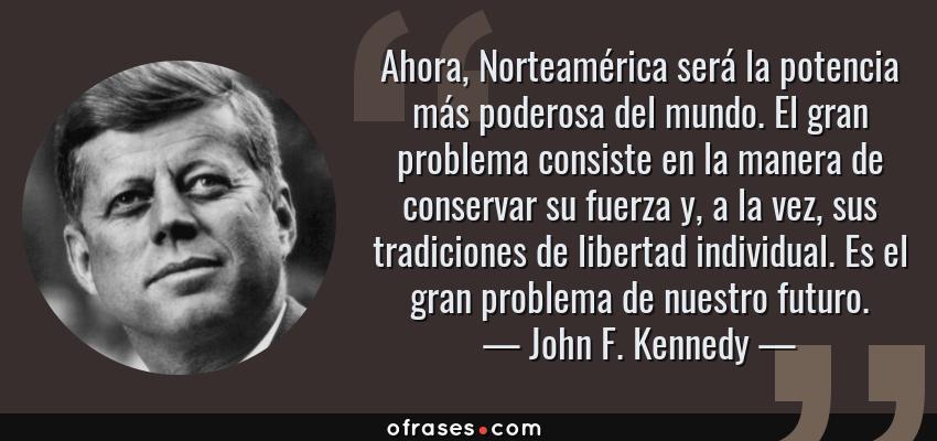 Frases de John F. Kennedy - Ahora, Norteamérica será la potencia más poderosa del mundo. El gran problema consiste en la manera de conservar su fuerza y, a la vez, sus tradiciones de libertad individual. Es el gran problema de nuestro futuro.