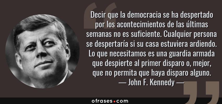 Frases de John F. Kennedy - Decir que la democracia se ha despertado por los acontecimientos de las últimas semanas no es suficiente. Cualquier persona se despertaría si su casa estuviera ardiendo. Lo que necesitamos es una guardia armada que despierte al primer disparo o, mejor, que no permita que haya disparo alguno.