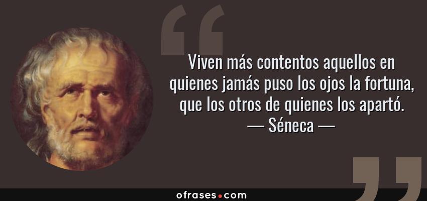 Frases de Séneca - Viven más contentos aquellos en quienes jamás puso los ojos la fortuna, que los otros de quienes los apartó.