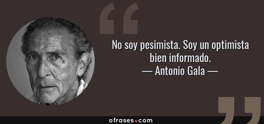 Frases de Antonio Gala - No soy pesimista. Soy un optimista bien informado.