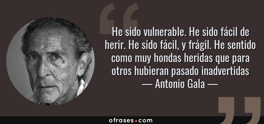 Frases de Antonio Gala - He sido vulnerable. He sido fácil de herir. He sido fácil, y frágil. He sentido como muy hondas heridas que para otros hubieran pasado inadvertidas