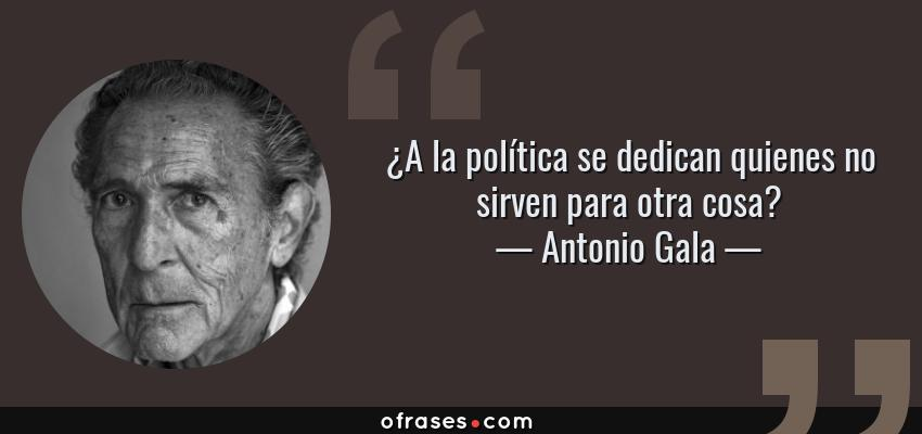 Frases de Antonio Gala - ¿A la política se dedican quienes no sirven para otra cosa?