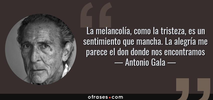 Frases de Antonio Gala - La melancolía, como la tristeza, es un sentimiento que mancha. La alegría me parece el don donde nos encontramos