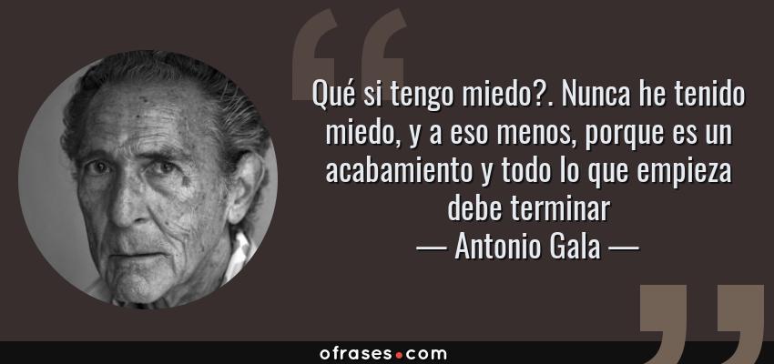 Frases de Antonio Gala - Qué si tengo miedo?. Nunca he tenido miedo, y a eso menos, porque es un acabamiento y todo lo que empieza debe terminar