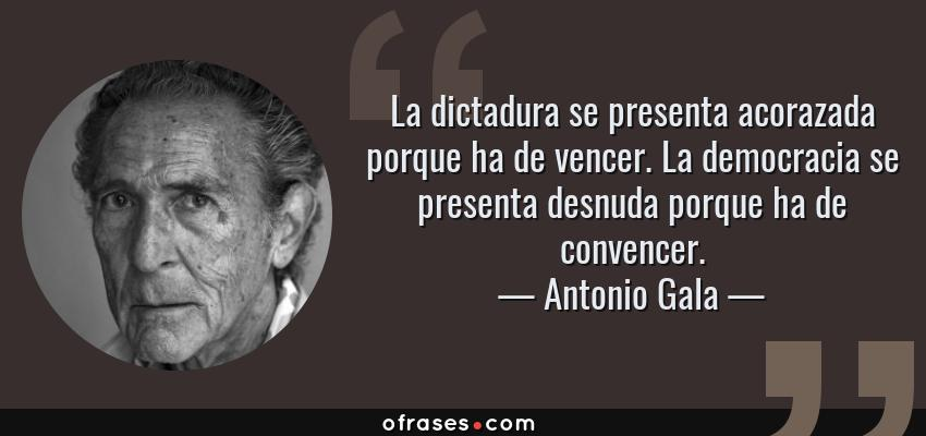 Frases de Antonio Gala - La dictadura se presenta acorazada porque ha de vencer. La democracia se presenta desnuda porque ha de convencer.