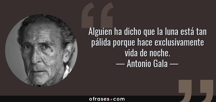 Frases de Antonio Gala - Alguien ha dicho que la luna está tan pálida porque hace exclusivamente vida de noche.
