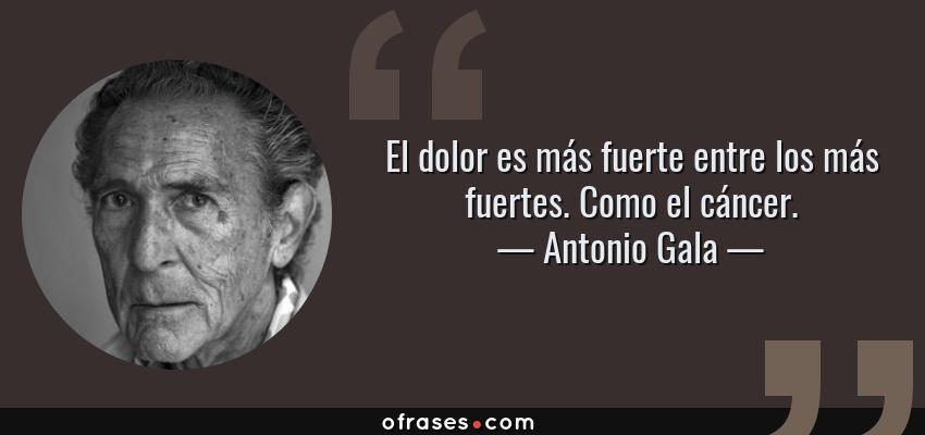 Frases de Antonio Gala - El dolor es más fuerte entre los más fuertes. Como el cáncer.