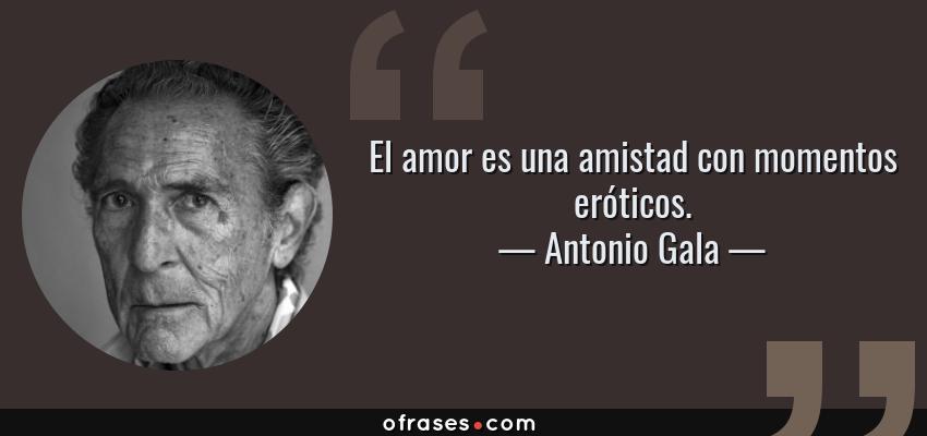 Frases de Antonio Gala - El amor es una amistad con momentos eróticos.