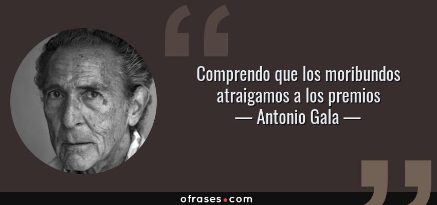 Frases de Antonio Gala - Comprendo que los moribundos atraigamos a los premios