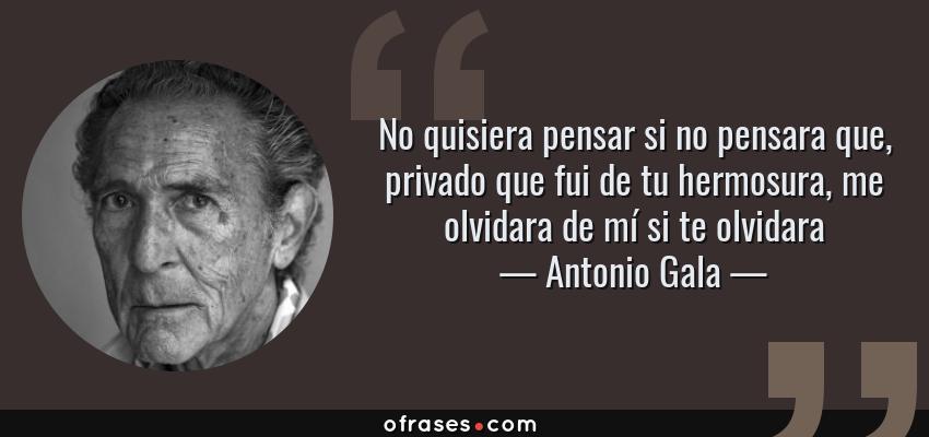 Frases de Antonio Gala - No quisiera pensar si no pensara que, privado que fui de tu hermosura, me olvidara de mí si te olvidara