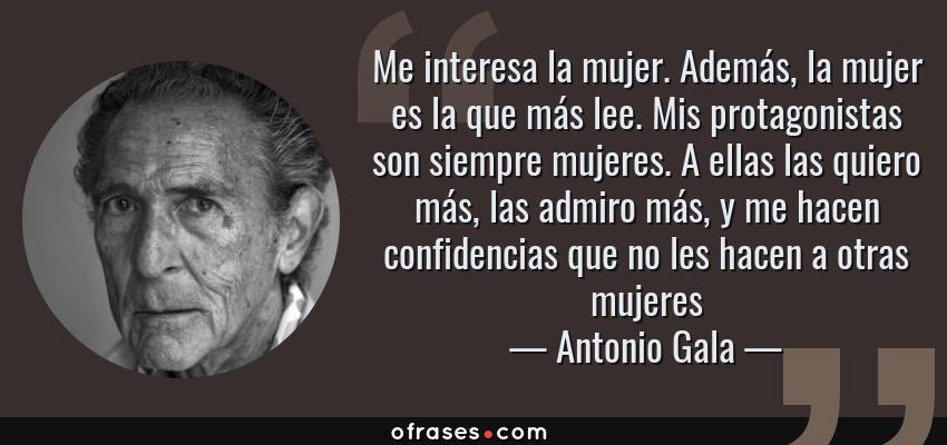 Frases de Antonio Gala - Me interesa la mujer. Además, la mujer es la que más lee. Mis protagonistas son siempre mujeres. A ellas las quiero más, las admiro más, y me hacen confidencias que no les hacen a otras mujeres