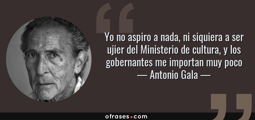 Frases de Antonio Gala - Yo no aspiro a nada, ni siquiera a ser ujier del Ministerio de cultura, y los gobernantes me importan muy poco