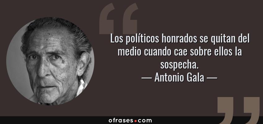 Frases de Antonio Gala - Los políticos honrados se quitan del medio cuando cae sobre ellos la sospecha.