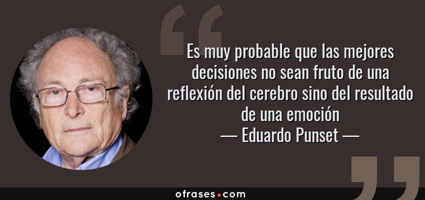 Frases de Eduardo Punset - Es muy probable que las mejores decisiones no sean fruto de una reflexión del cerebro sino del resultado de una emoción