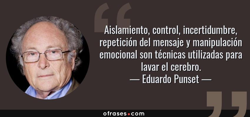 Frases de Eduardo Punset - Aislamiento, control, incertidumbre, repetición del mensaje y manipulación emocional son técnicas utilizadas para lavar el cerebro.