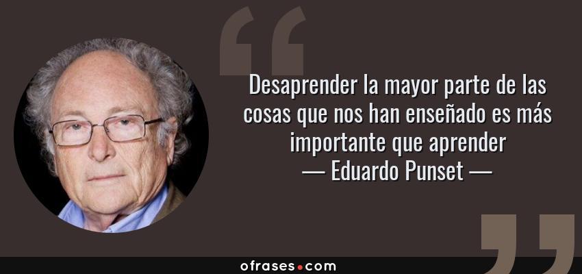 Frases de Eduardo Punset - Desaprender la mayor parte de las cosas que nos han enseñado es más importante que aprender