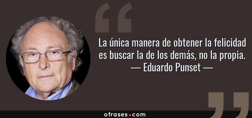 Frases de Eduardo Punset - La única manera de obtener la felicidad es buscar la de los demás, no la propia.