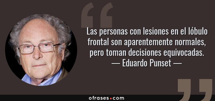 Frases de Eduardo Punset - Las personas con lesiones en el lóbulo frontal son aparentemente normales, pero toman decisiones equivocadas.