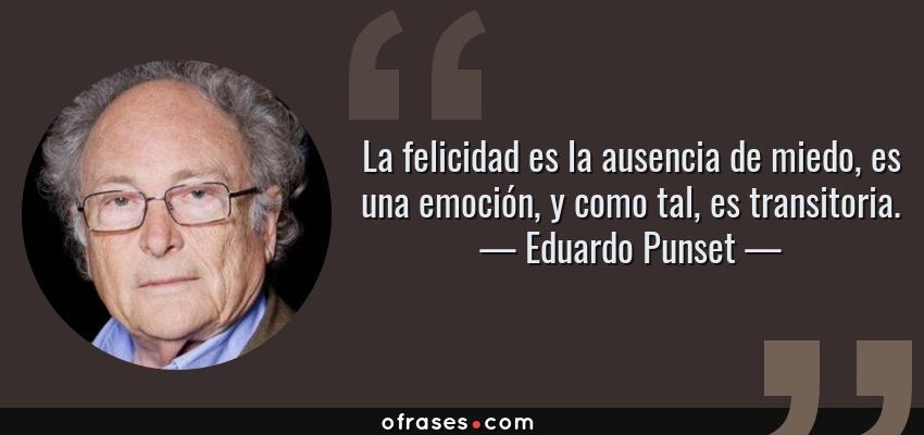 Frases de Eduardo Punset - La felicidad es la ausencia de miedo, es una emoción, y como tal, es transitoria.