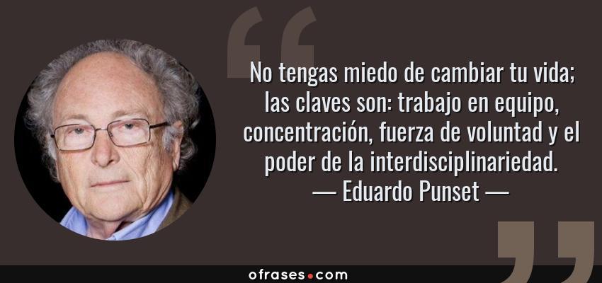 Frases de Eduardo Punset - No tengas miedo de cambiar tu vida; las claves son: trabajo en equipo, concentración, fuerza de voluntad y el poder de la interdisciplinariedad.