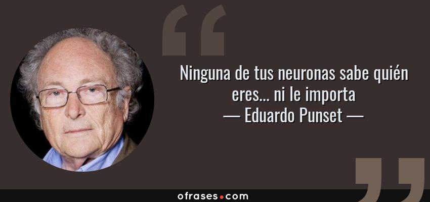 Frases de Eduardo Punset - Ninguna de tus neuronas sabe quién eres... ni le importa
