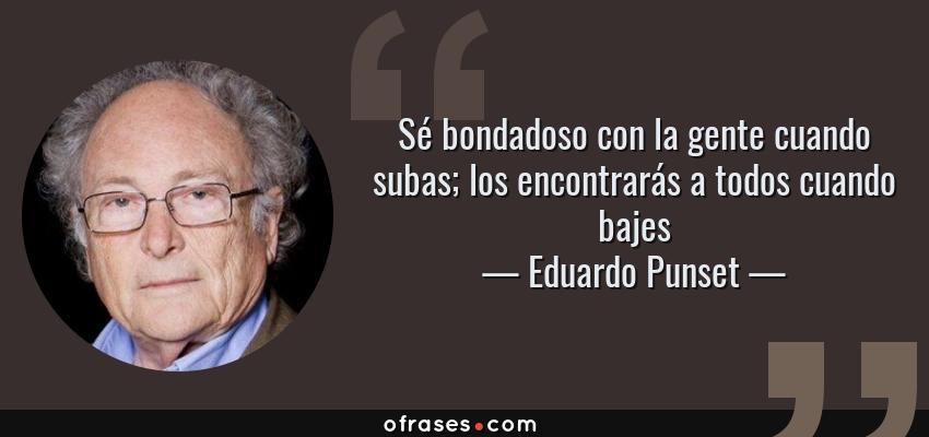 Frases de Eduardo Punset - Sé bondadoso con la gente cuando subas; los encontrarás a todos cuando bajes