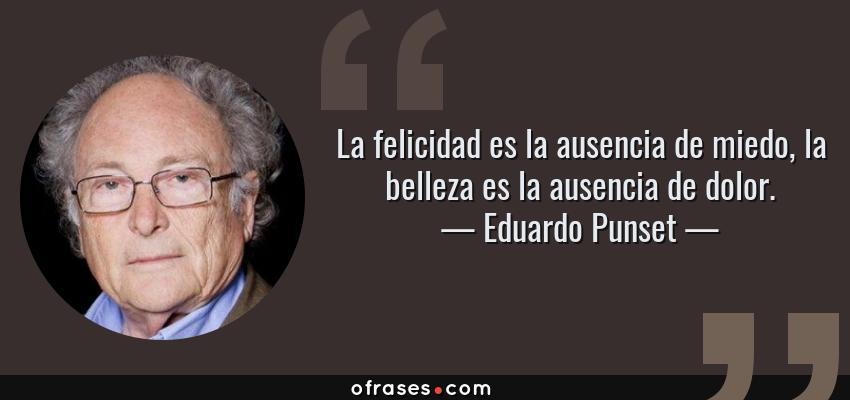 Frases de Eduardo Punset - La felicidad es la ausencia de miedo, la belleza es la ausencia de dolor.