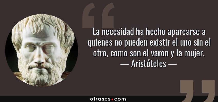 Frases de Aristóteles - La necesidad ha hecho aparearse a quienes no pueden existir el uno sin el otro, como son el varón y la mujer.
