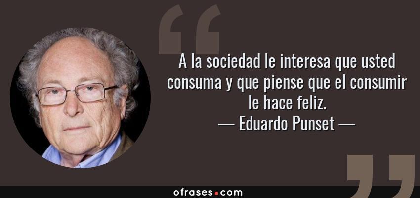 Frases de Eduardo Punset - A la sociedad le interesa que usted consuma y que piense que el consumir le hace feliz.