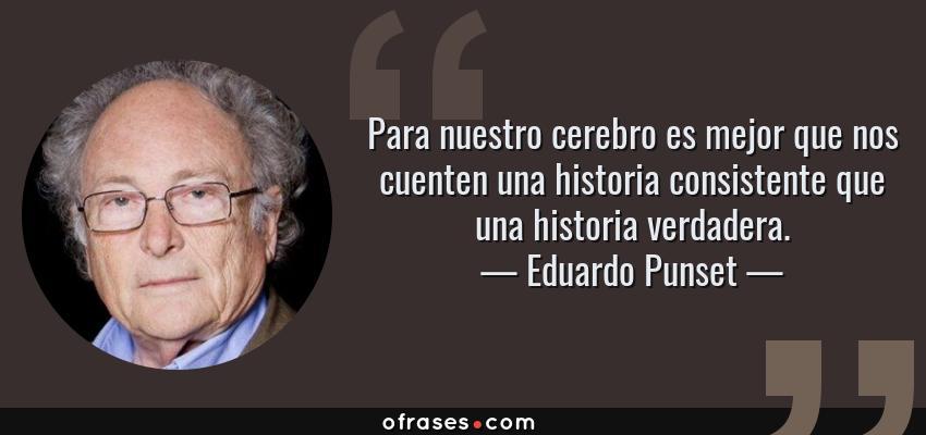 Frases de Eduardo Punset - Para nuestro cerebro es mejor que nos cuenten una historia consistente que una historia verdadera.
