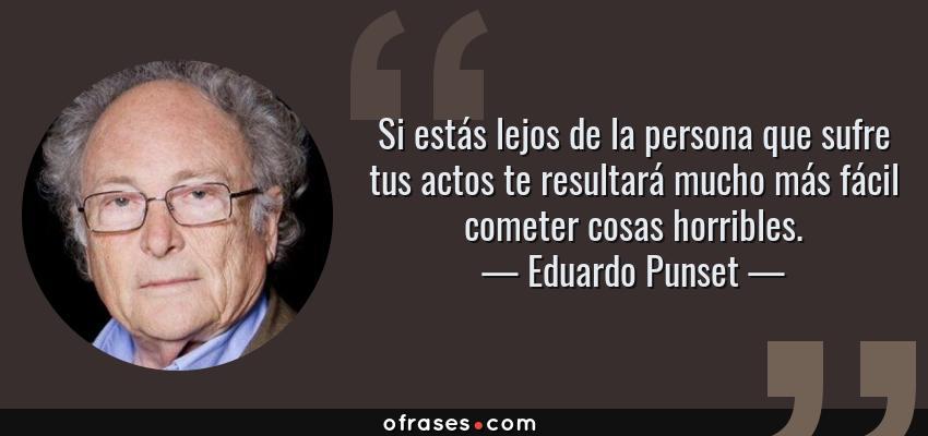 Frases de Eduardo Punset - Si estás lejos de la persona que sufre tus actos te resultará mucho más fácil cometer cosas horribles.