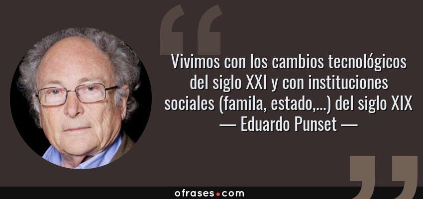 Frases de Eduardo Punset - Vivimos con los cambios tecnológicos del siglo XXI y con instituciones sociales (famila, estado,...) del siglo XIX