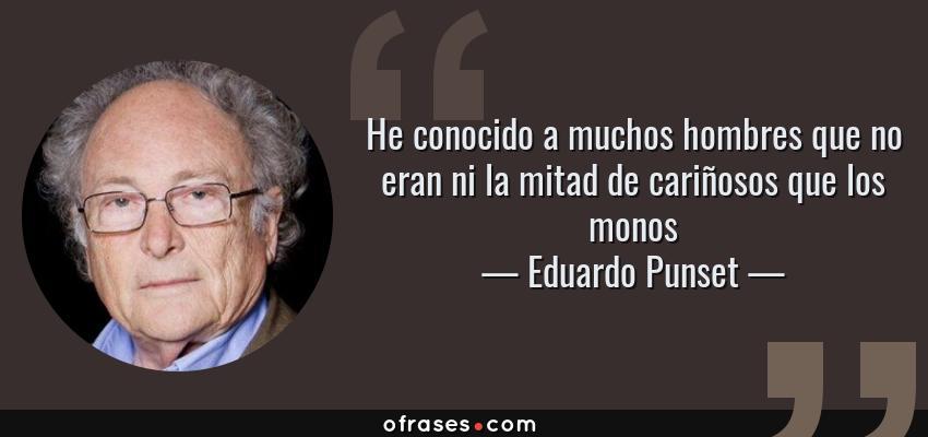 Frases de Eduardo Punset - He conocido a muchos hombres que no eran ni la mitad de cariñosos que los monos