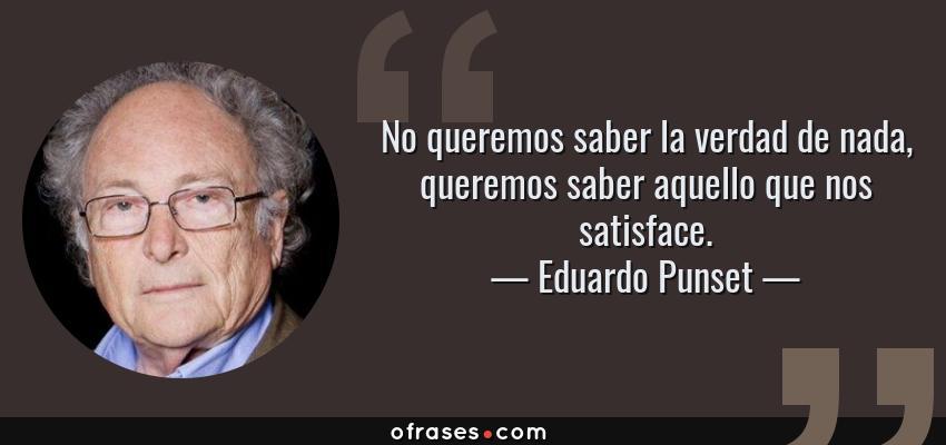 Frases de Eduardo Punset - No queremos saber la verdad de nada, queremos saber aquello que nos satisface.