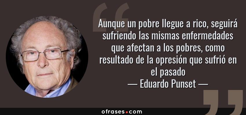 Frases de Eduardo Punset - Aunque un pobre llegue a rico, seguirá sufriendo las mismas enfermedades que afectan a los pobres, como resultado de la opresión que sufrió en el pasado