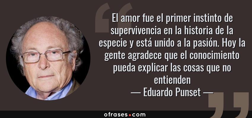Frases de Eduardo Punset - El amor fue el primer instinto de supervivencia en la historia de la especie y está unido a la pasión. Hoy la gente agradece que el conocimiento pueda explicar las cosas que no entienden