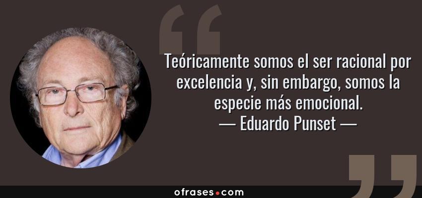 Frases de Eduardo Punset - Teóricamente somos el ser racional por excelencia y, sin embargo, somos la especie más emocional.