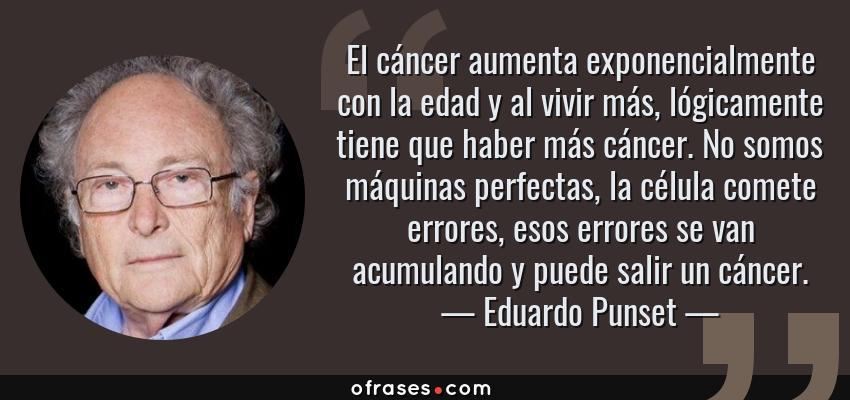 Frases de Eduardo Punset - El cáncer aumenta exponencialmente con la edad y al vivir más, lógicamente tiene que haber más cáncer. No somos máquinas perfectas, la célula comete errores, esos errores se van acumulando y puede salir un cáncer.
