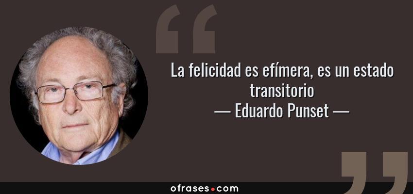 Frases de Eduardo Punset - La felicidad es efímera, es un estado transitorio