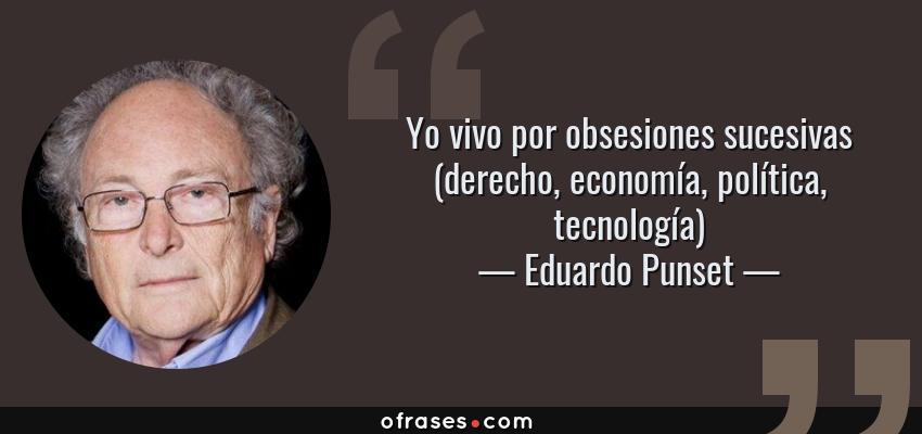 Frases de Eduardo Punset - Yo vivo por obsesiones sucesivas (derecho, economía, política, tecnología)