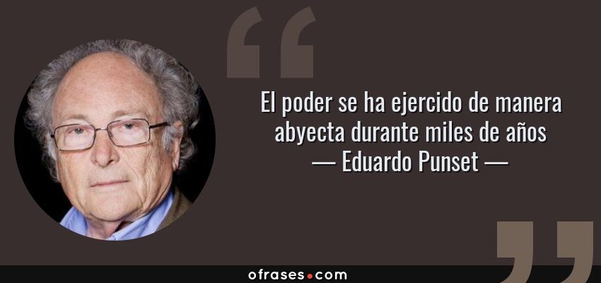 Frases de Eduardo Punset - El poder se ha ejercido de manera abyecta durante miles de años