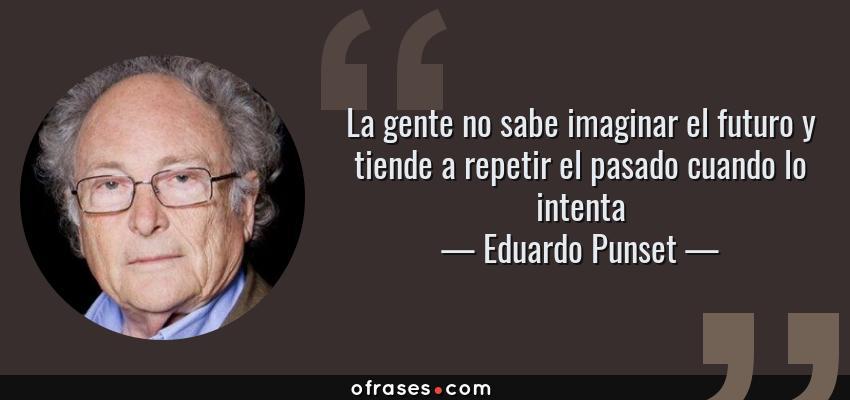Frases de Eduardo Punset - La gente no sabe imaginar el futuro y tiende a repetir el pasado cuando lo intenta