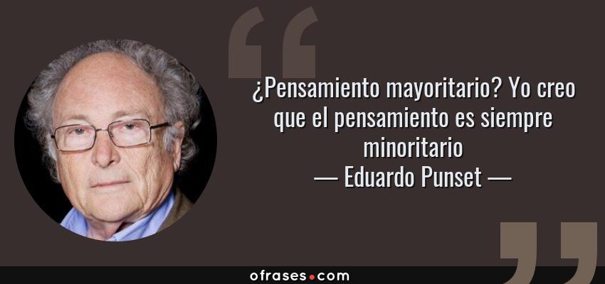 Frases de Eduardo Punset - ¿Pensamiento mayoritario? Yo creo que el pensamiento es siempre minoritario