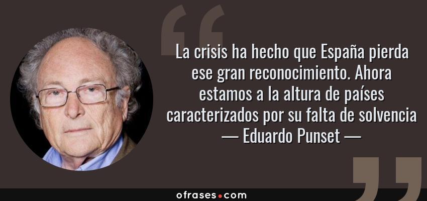 Frases de Eduardo Punset - La crisis ha hecho que España pierda ese gran reconocimiento. Ahora estamos a la altura de países caracterizados por su falta de solvencia