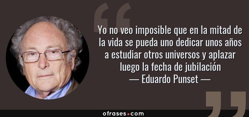 Frases de Eduardo Punset - Yo no veo imposible que en la mitad de la vida se pueda uno dedicar unos años a estudiar otros universos y aplazar luego la fecha de jubilación