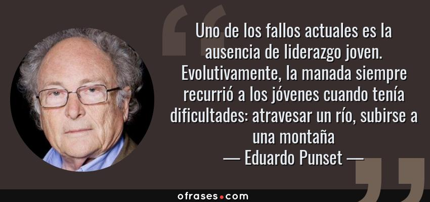 Frases de Eduardo Punset - Uno de los fallos actuales es la ausencia de liderazgo joven. Evolutivamente, la manada siempre recurrió a los jóvenes cuando tenía dificultades: atravesar un río, subirse a una montaña