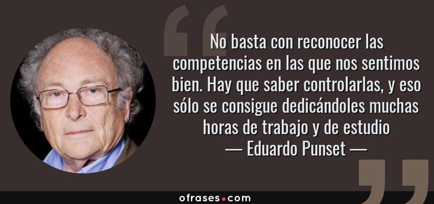 Frases de Eduardo Punset - No basta con reconocer las competencias en las que nos sentimos bien. Hay que saber controlarlas, y eso sólo se consigue dedicándoles muchas horas de trabajo y de estudio